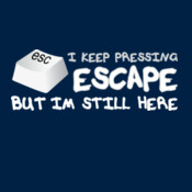 I Keep Pressing Escape But Im Still Here